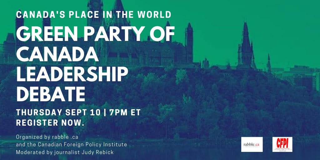 Poster: Canada's Place In The World | Green Party of Canada Leadership Debate | Thursday September 10, 2020 | 7:00pm | Register Now. | organized by rabble.ca and the Canadian Foreign Policy Institute | Moderated by journalist Judy Rebick