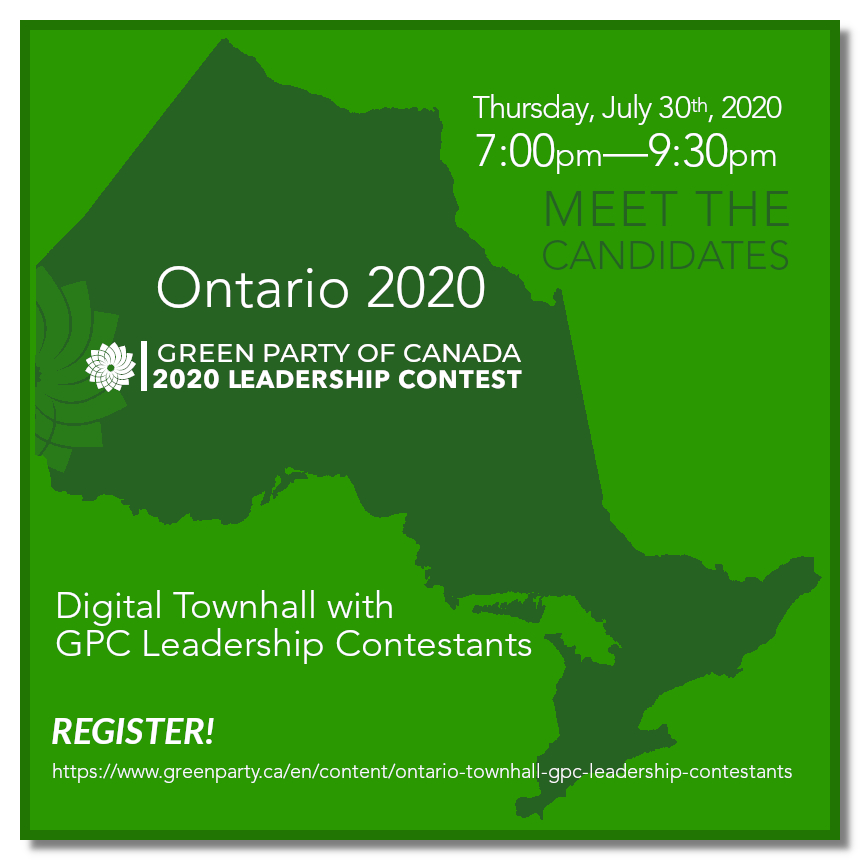 Thursday, July 30th, 2020 | 7:30pm-8:30pm | Meet The Candidates | Ontario 2020 | Green Party of Canada 2020 Leadership Contest | Digital Townhall with GPC Leadership Contestants | Register! | https://www.greenparty.ca/en/content/ontario-townhall-gpc-leadership-contestants